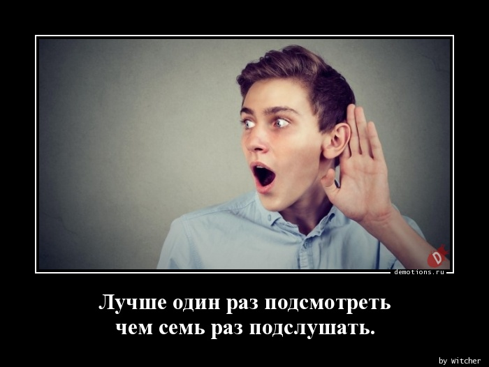 Лучше один раз подсмотреть  чем семь раз подслушать.