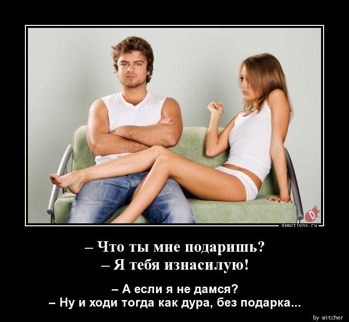 – Что ты мне подаришь? – Я тебя изнасилую!