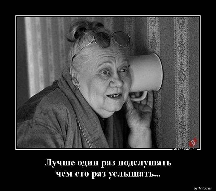 Лучше один раз подслушать  чем сто раз услышать...
