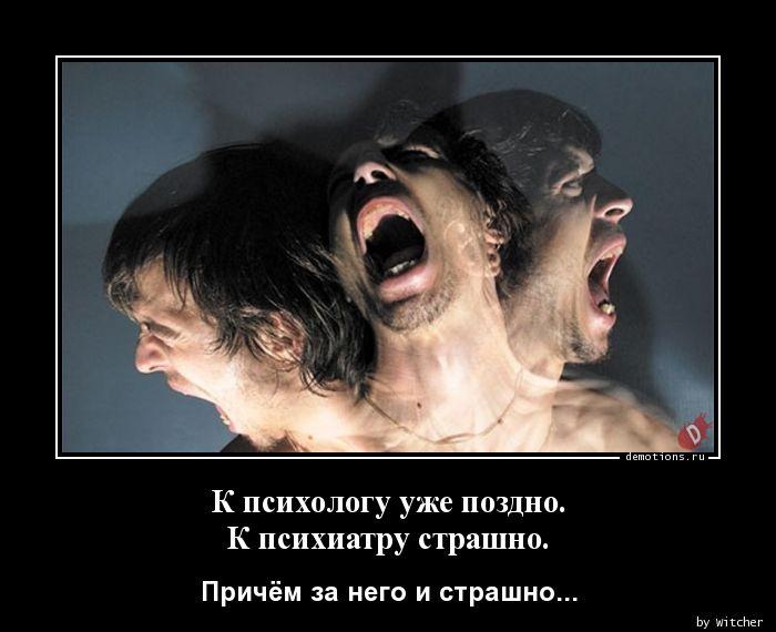 К психологу уже поздно.  К психиатру страшно.