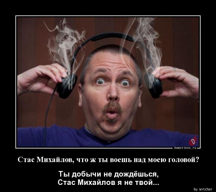 Стас Михайлов, что ж ты воешь над моею головой?