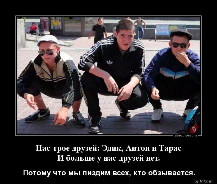 Нас трое друзей: Эдик, Антон и ТарасИ больше у нас друзей нет.