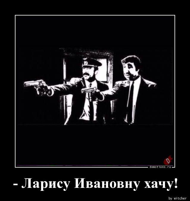 - Ларису Ивановну хачу!