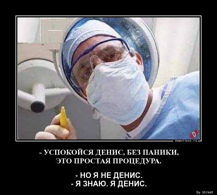 - УСПОКОЙСЯ ДЕНИС, БЕЗ ПАНИКИ,  ЭТО ПРОСТАЯ ПРОЦЕДУРА.