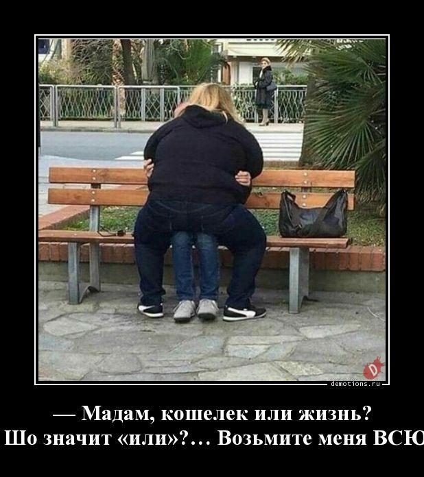— Мадам, кошелек или жизнь? — Шо значит «или»?… Возьмите меня ВСЮ…