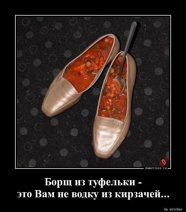 Борщ из туфельки -  это Вам не водку из кирзачей...