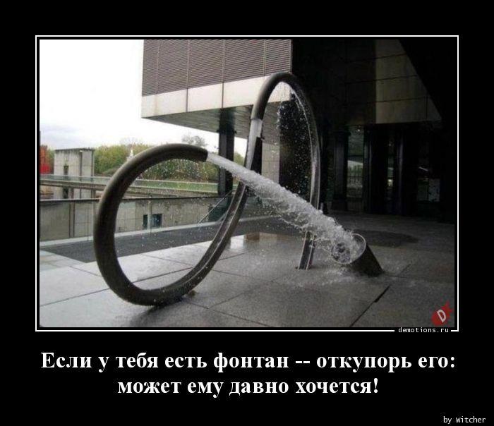Если у тебя есть фонтан -- откупорь его:  может ему давно хочется!
