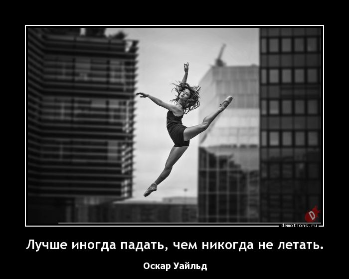Лучше иногда падать, чем никогда не летать.