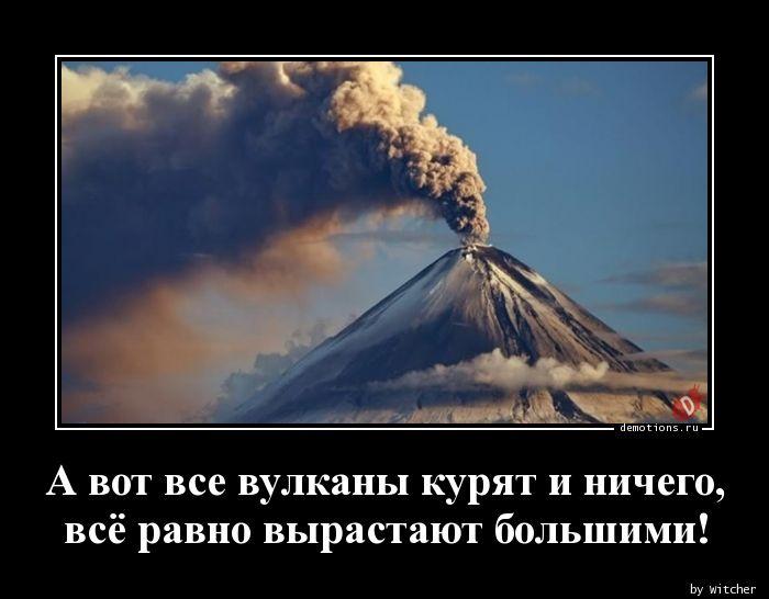 А вот все вулканы курят и ничего,  всё равно вырастают большими!