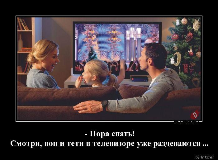 - Пора спать! Смотри, вон и тети в телевизоре уже раздеваются ...