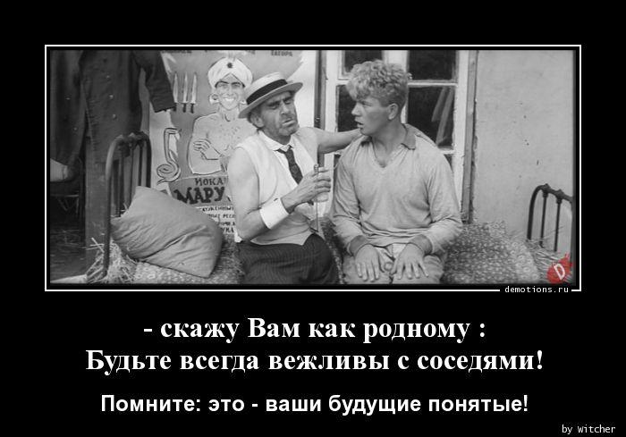 - скажу Вам как родному :  Будьте всегда вежливы с соседями!
