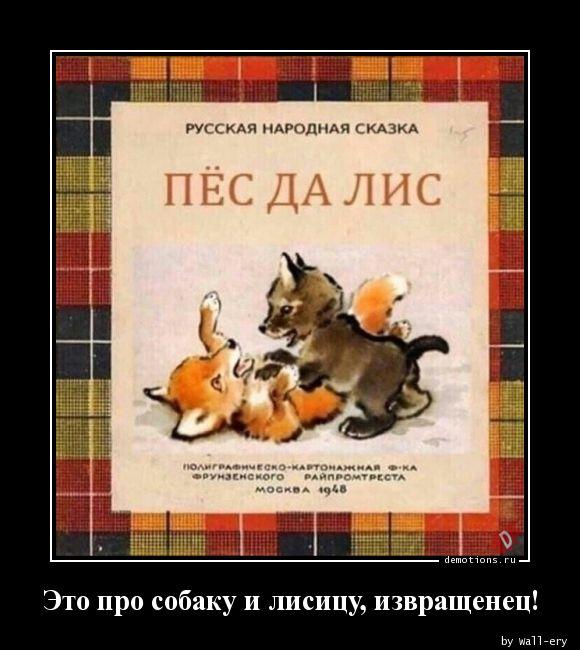 Это про собаку и лисицу, извращенец!