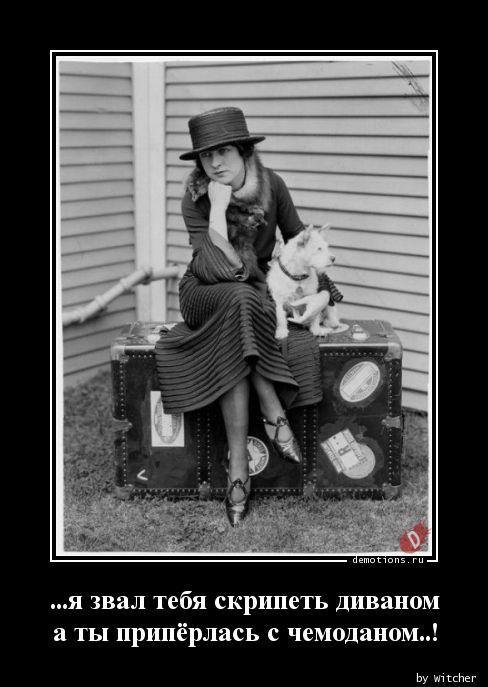 ...я звал тебя скрипеть диваном а ты припёрлась с чемоданом..!