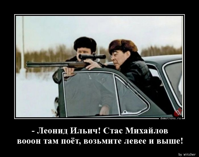 - Леонид Ильич! Стас Михайлов вооон там поёт, возьмите левее и выше!
