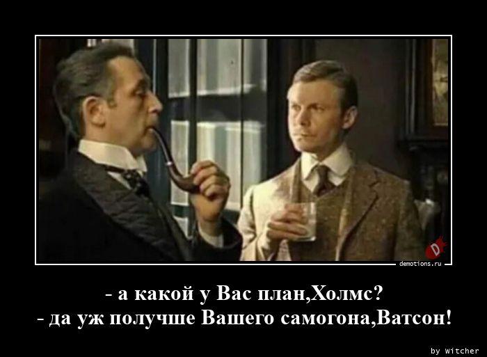 - а какой у Вас план,Холмс? - да уж получше Вашего самогона,Ватсон!