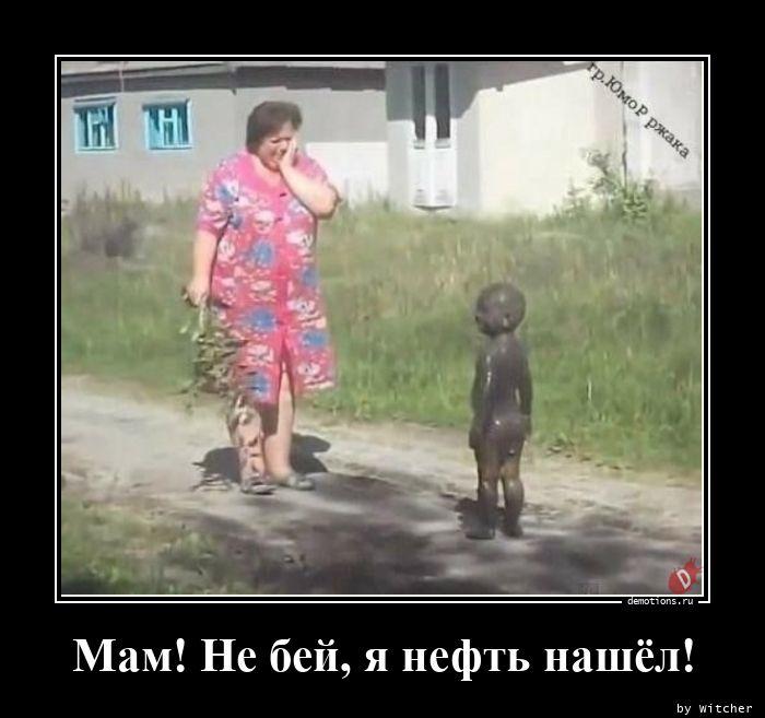 Мам! Не бей, я нефть нашёл!