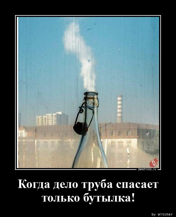 Когда дело труба спасает только бутылка!