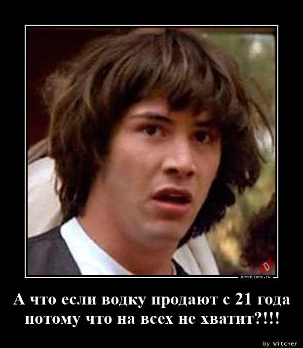 А что если водку продают с 21 года потому что на всех не хватит?!!!