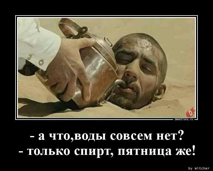 - а что,воды совсем нет? - только спирт, пятница же!