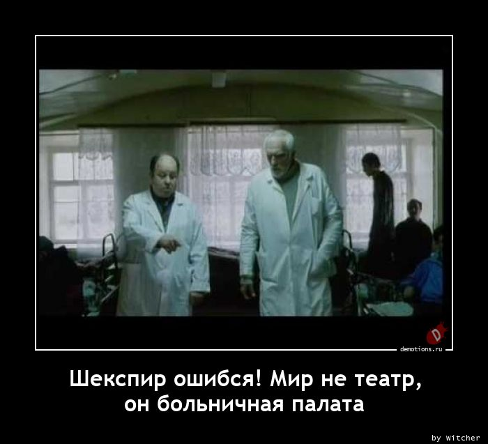 Шекспир ошибся! Мир не театр, он больничная палата