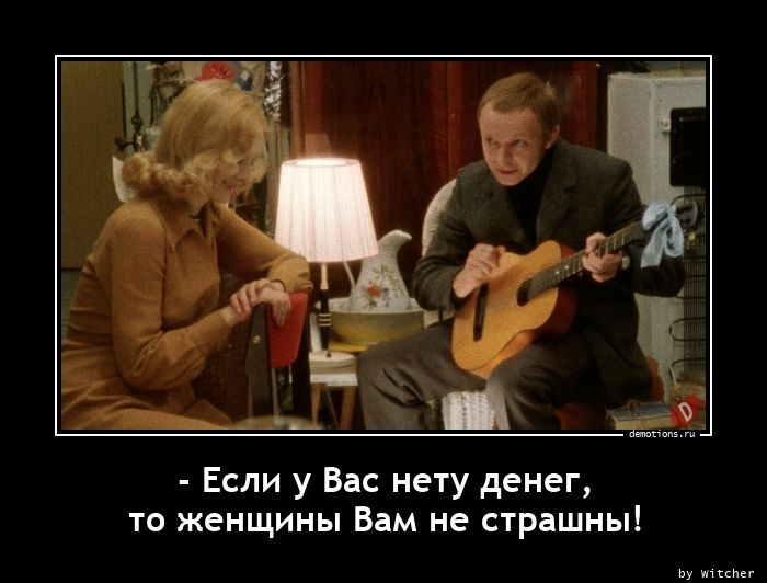 - Если у Вас нету денег, то женщины Вам не страшны!