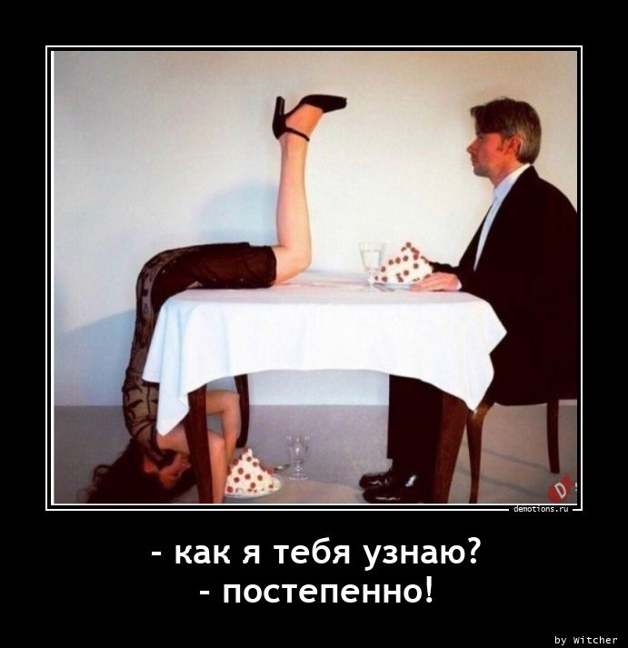 - как я тебя узнаю? - постепенно!