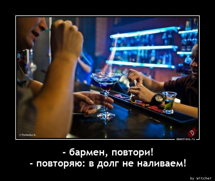 - бармен, повтори! - повторяю: в долг не наливаем!