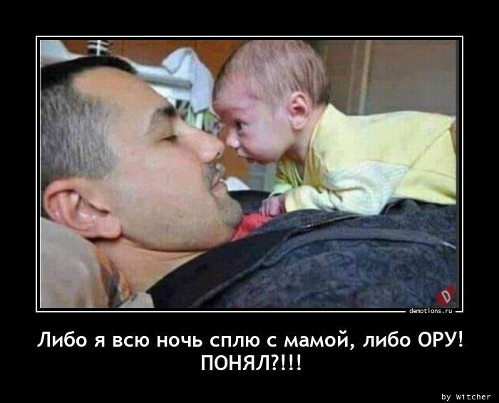 Либо я всю ночь сплю с мамой, либо ОРУ!nПОНЯЛ?!!!