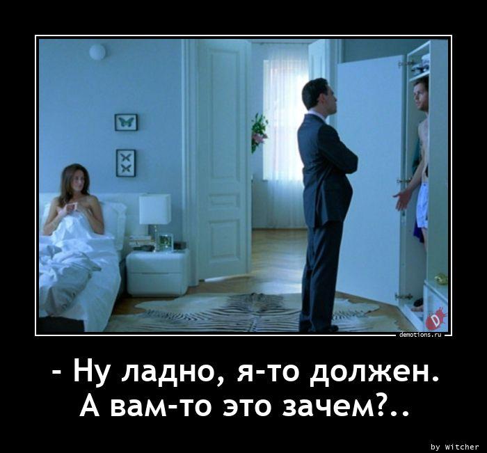 - Ну ладно, я-то должен.  А вам-то это зачем?..
