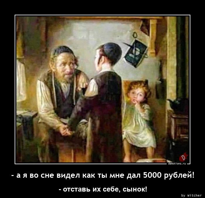 - а я во сне видел как ты мне дал 5000 рублей!