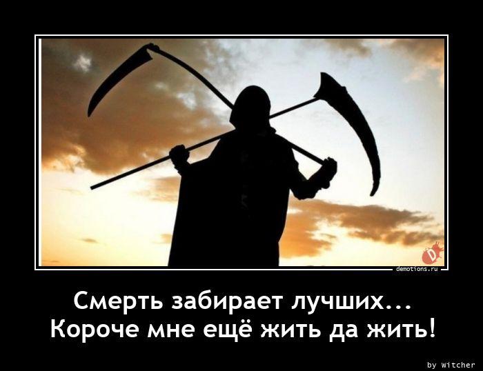 Смерть забирает лучших...  Короче мне ещё жить да жить!