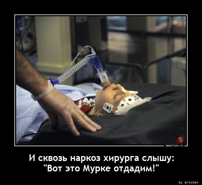 И сквозь наркоз хирурга слышу: