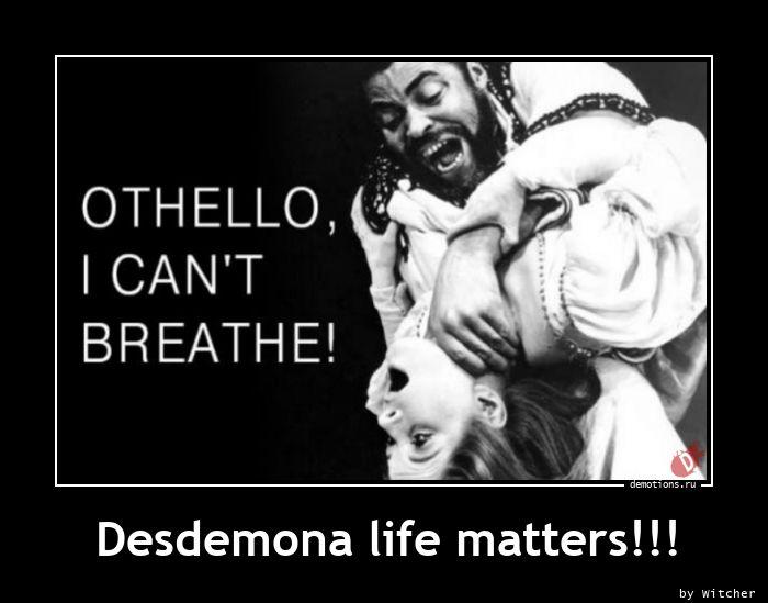Desdemona life matters!!!