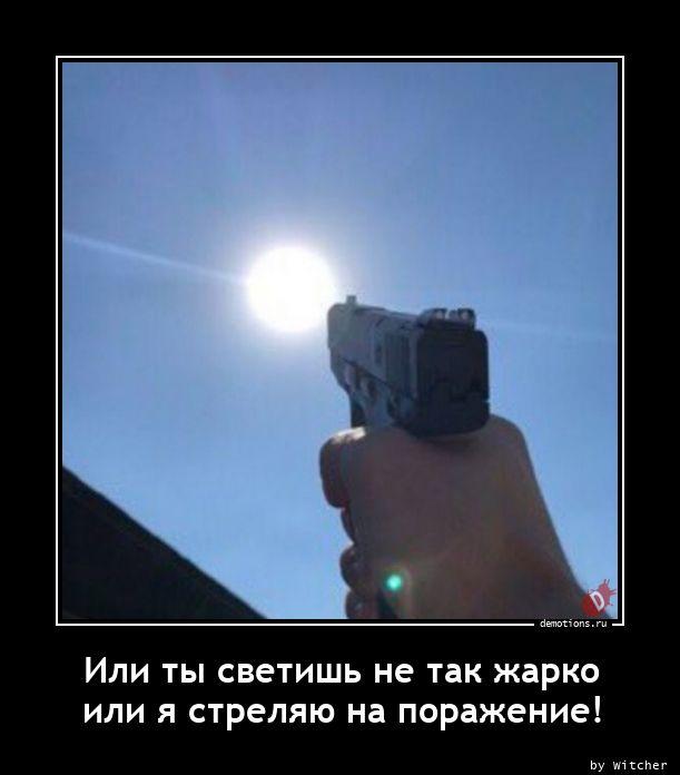 Или ты светишь не так жарко или я стреляю на поражение!