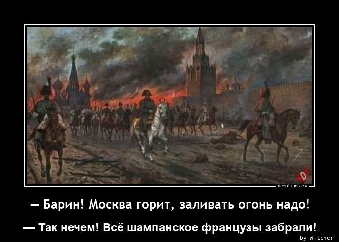— Барин! Москва горит, заливать огонь надо!