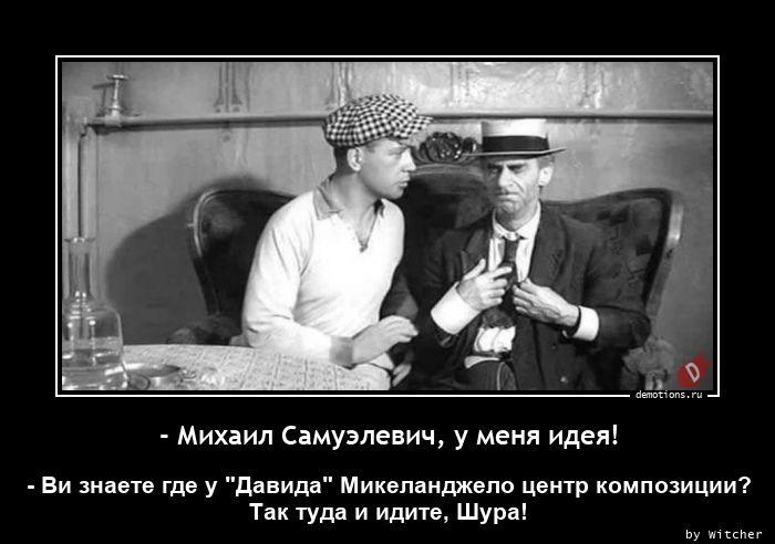 - Михаил Самуэлевич, у меня идея!