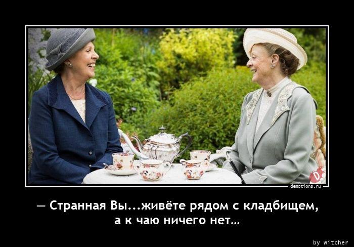 — Странная Вы...живёте рядом с кладбищем, а к чаю ничего нет…