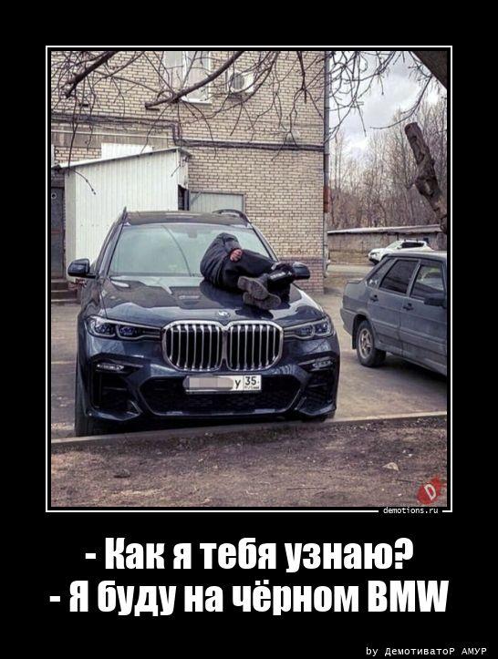- Как я тебя узнаю?- Я буду на чёрном BMW