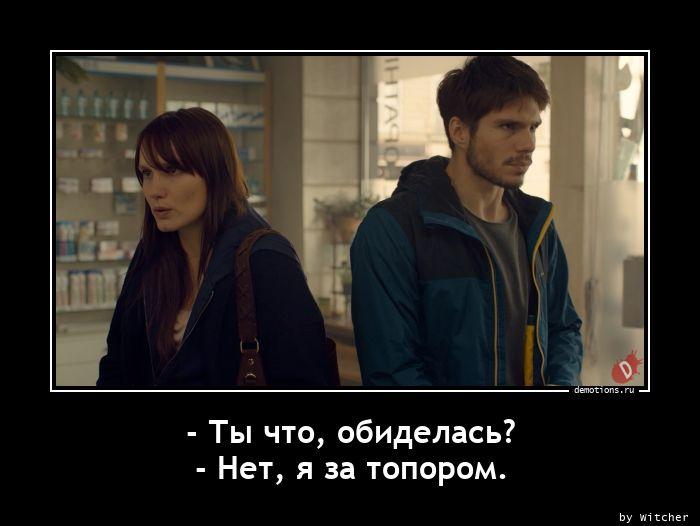 - Ты что, обиделась? - Нет, я за топором.