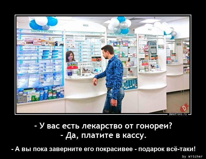 - У вас есть лекарство от гонореи? - Да, платите в кассу.