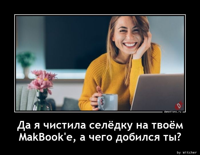 Да я чистила селёдку на твоём MakBook'е, а чего добился ты?